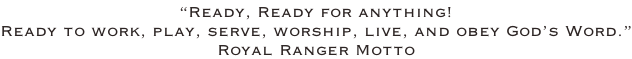 """Ready, Ready for anything!  Ready to work, play, serve, worship, live, and obey God's Word."" Royal Ranger Motto"